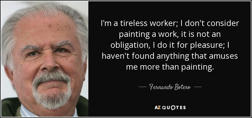 I'm a tireless worker; I don't consider painting a work, it is not an obligation, I do it for pleasure; I haven't found anything that amuses me more than painting. - Fernando Botero