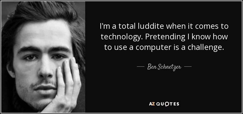I'm a total luddite when it comes to technology. Pretending I know how to use a computer is a challenge. - Ben Schnetzer