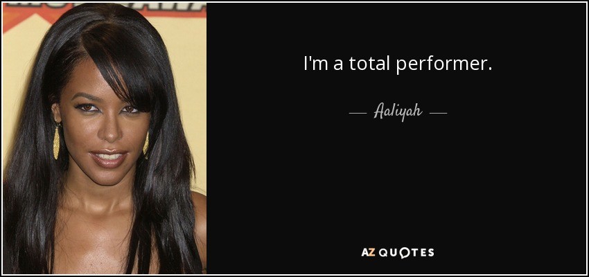I'm a total performer. - Aaliyah