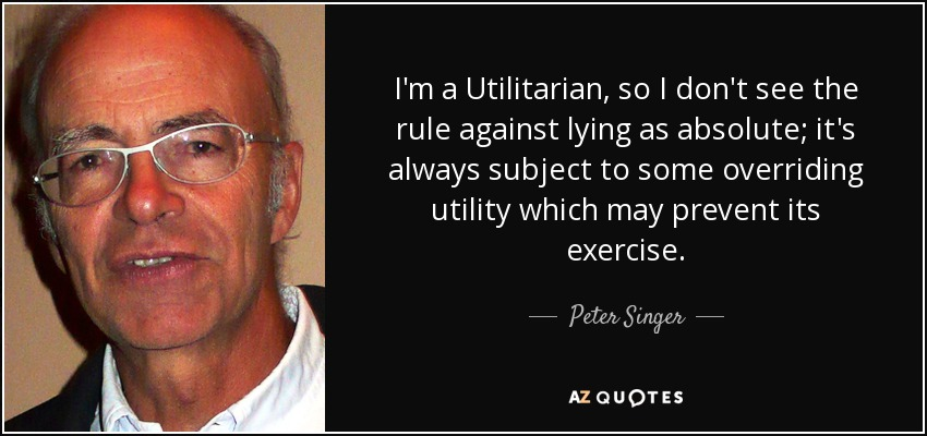 I'm a Utilitarian, so I don't see the rule against lying as absolute; it's always subject to some overriding utility which may prevent its exercise. - Peter Singer