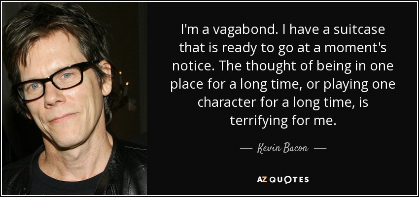 I'm a vagabond. I have a suitcase that is ready to go at a moment's notice. The thought of being in one place for a long time, or playing one character for a long time, is terrifying for me. - Kevin Bacon
