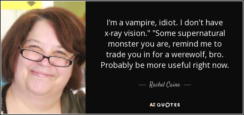 I'm a vampire, idiot. I don't have x-ray vision.
