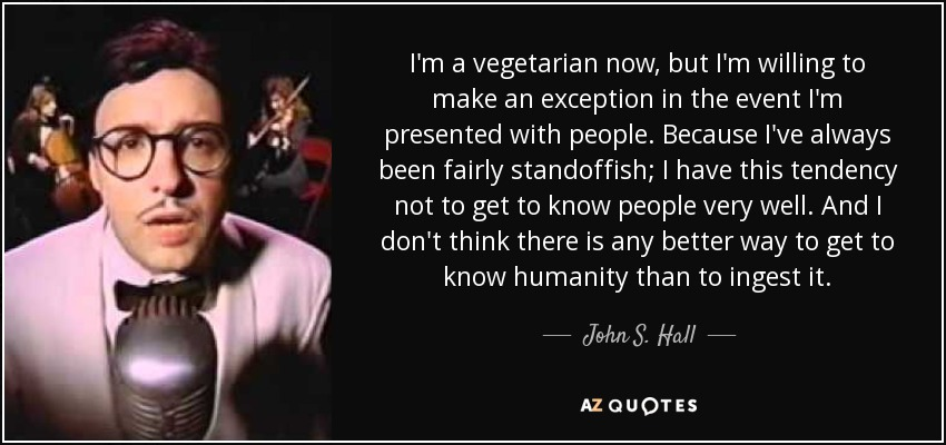 I'm a vegetarian now, but I'm willing to make an exception in the event I'm presented with people. Because I've always been fairly standoffish; I have this tendency not to get to know people very well. And I don't think there is any better way to get to know humanity than to ingest it. - John S. Hall