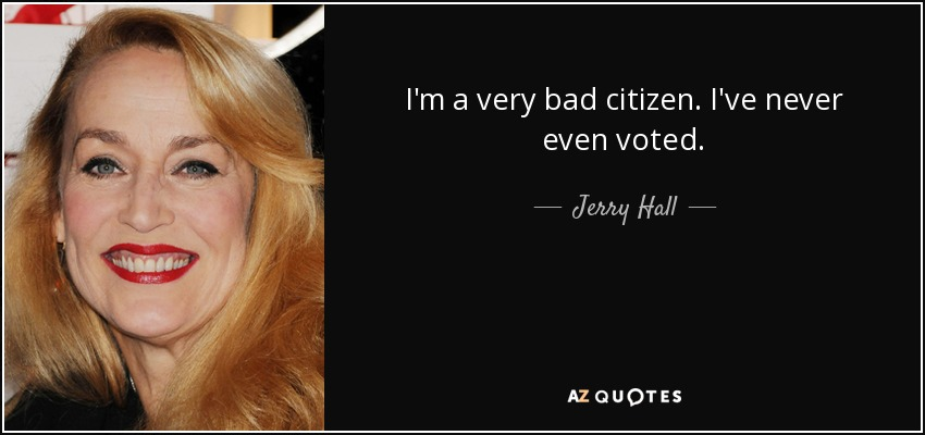 I'm a very bad citizen. I've never even voted. - Jerry Hall