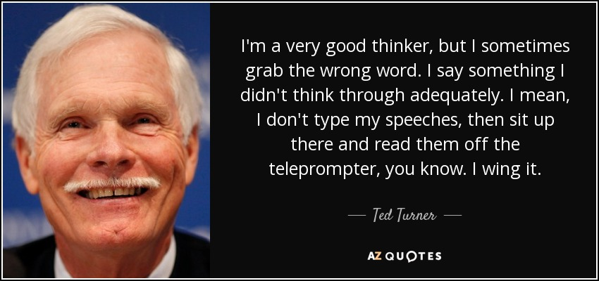 I'm a very good thinker, but I sometimes grab the wrong word. I say something I didn't think through adequately. I mean, I don't type my speeches, then sit up there and read them off the teleprompter, you know. I wing it. - Ted Turner