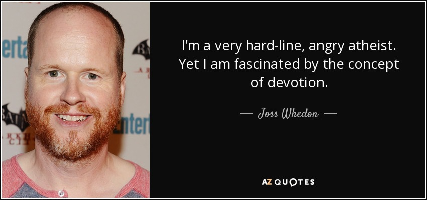 I'm a very hard-line, angry atheist. Yet I am fascinated by the concept of devotion. - Joss Whedon
