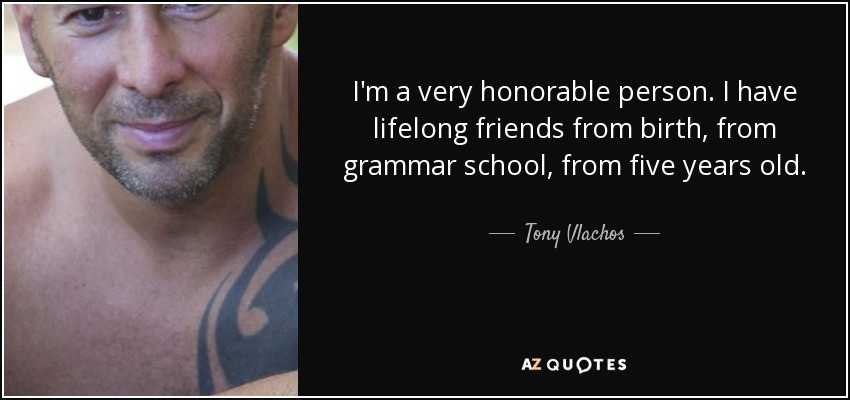 I'm a very honorable person. I have lifelong friends from birth, from grammar school, from five years old. - Tony Vlachos