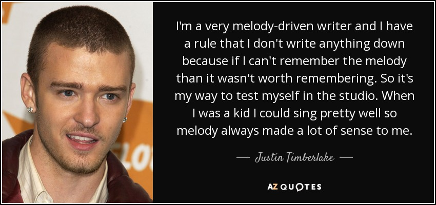 I'm a very melody-driven writer and I have a rule that I don't write anything down because if I can't remember the melody than it wasn't worth remembering. So it's my way to test myself in the studio. When I was a kid I could sing pretty well so melody always made a lot of sense to me. - Justin Timberlake