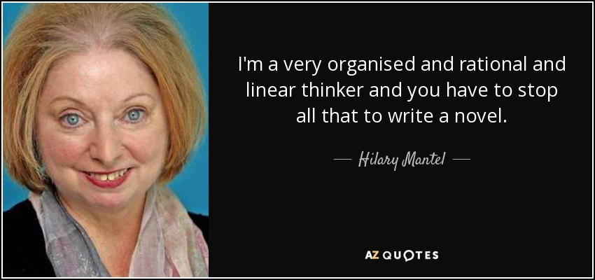 I'm a very organised and rational and linear thinker and you have to stop all that to write a novel. - Hilary Mantel