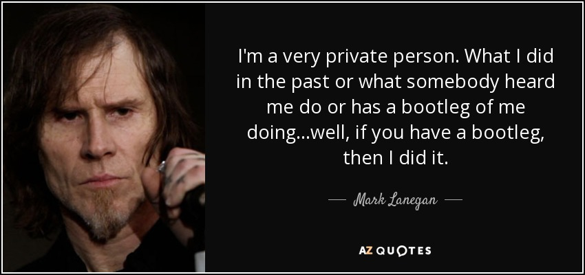 I'm a very private person. What I did in the past or what somebody heard me do or has a bootleg of me doing...well, if you have a bootleg, then I did it. - Mark Lanegan