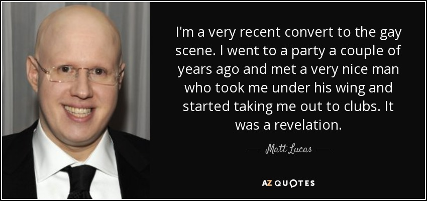 I'm a very recent convert to the gay scene. I went to a party a couple of years ago and met a very nice man who took me under his wing and started taking me out to clubs. It was a revelation. - Matt Lucas