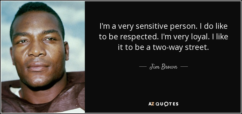 I'm a very sensitive person. I do like to be respected. I'm very loyal. I like it to be a two-way street. - Jim Brown