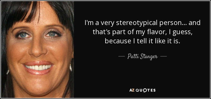 I'm a very stereotypical person... and that's part of my flavor, I guess, because I tell it like it is. - Patti Stanger