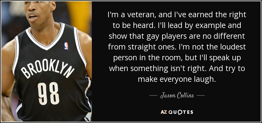 I'm a veteran, and I've earned the right to be heard. I'll lead by example and show that gay players are no different from straight ones. I'm not the loudest person in the room, but I'll speak up when something isn't right. And try to make everyone laugh. - Jason Collins