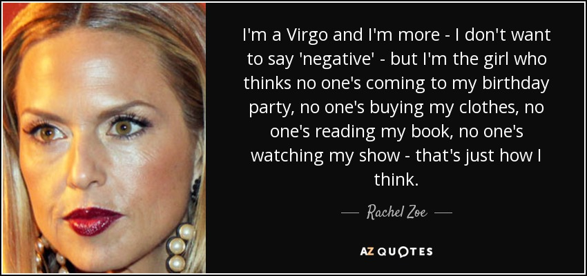 I'm a Virgo and I'm more - I don't want to say 'negative' - but I'm the girl who thinks no one's coming to my birthday party, no one's buying my clothes, no one's reading my book, no one's watching my show - that's just how I think. - Rachel Zoe