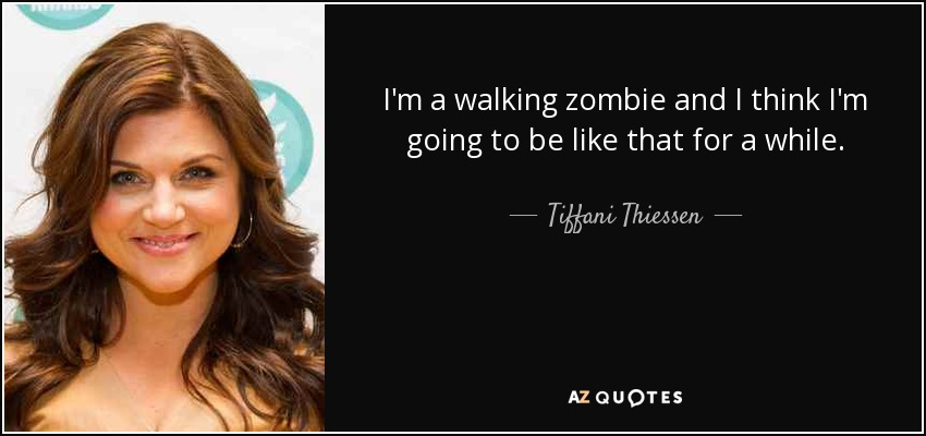 I'm a walking zombie and I think I'm going to be like that for a while. - Tiffani Thiessen