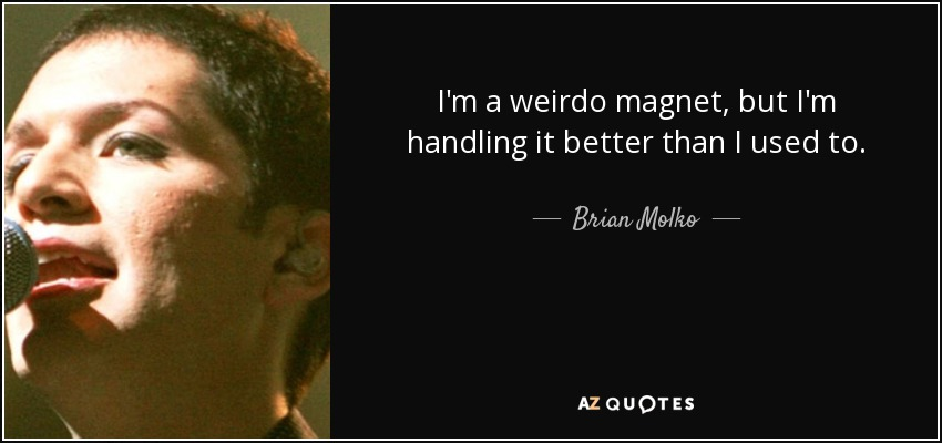 I'm a weirdo magnet, but I'm handling it better than I used to. - Brian Molko