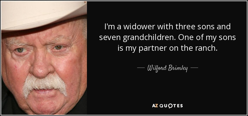 I'm a widower with three sons and seven grandchildren. One of my sons is my partner on the ranch. - Wilford Brimley