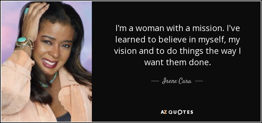 I'm a woman with a mission. I've learned to believe in myself, my vision and to do things the way I want them done. - Irene Cara