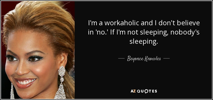 I'm a workaholic and I don't believe in 'no.' If I'm not sleeping, nobody's sleeping. - Beyonce Knowles