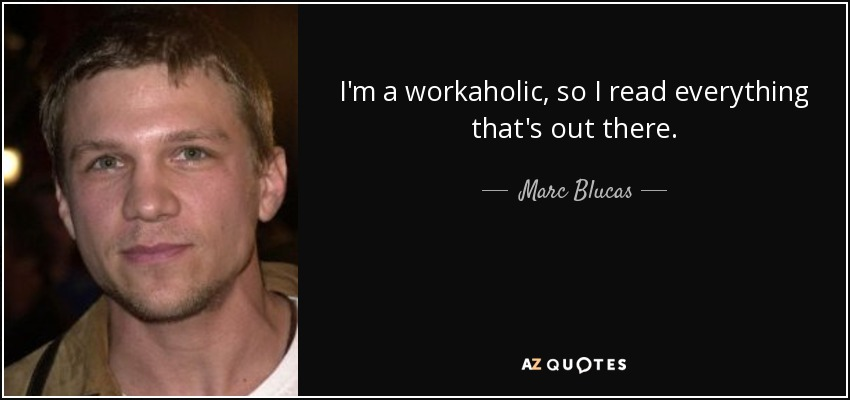 I'm a workaholic, so I read everything that's out there. - Marc Blucas