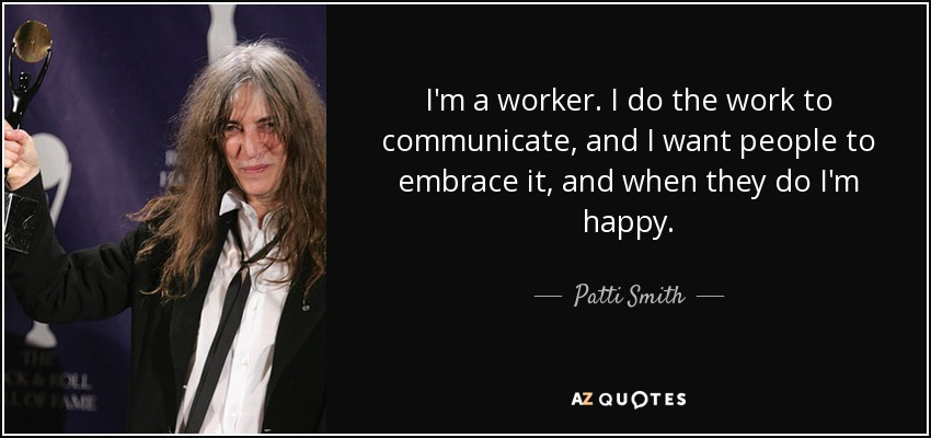 I'm a worker. I do the work to communicate, and I want people to embrace it, and when they do I'm happy. - Patti Smith