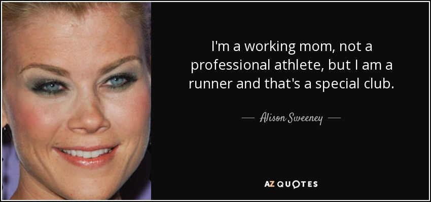I'm a working mom, not a professional athlete, but I am a runner and that's a special club. - Alison Sweeney