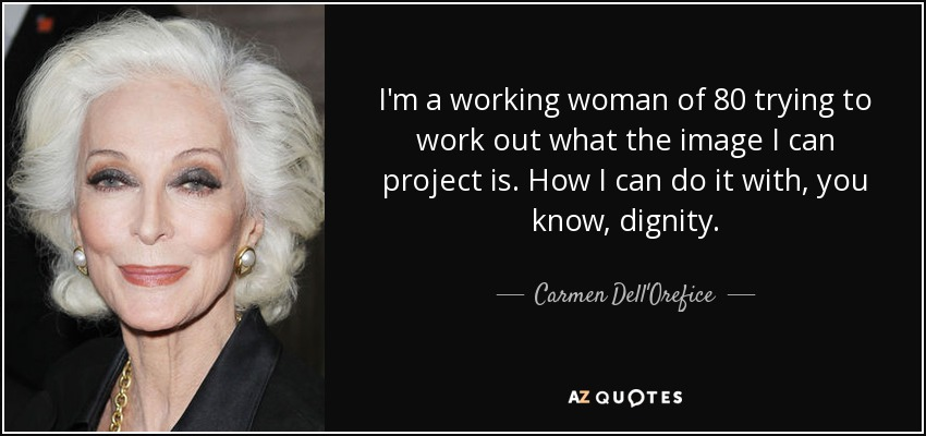 I'm a working woman of 80 trying to work out what the image I can project is. How I can do it with, you know, dignity. - Carmen Dell'Orefice