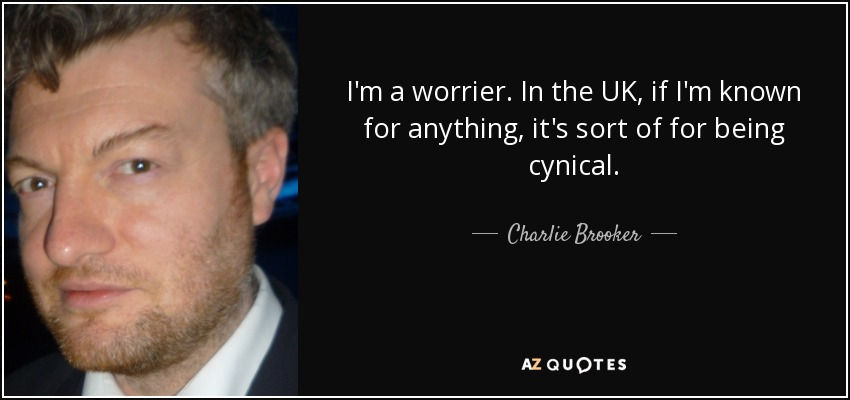 I'm a worrier. In the UK, if I'm known for anything, it's sort of for being cynical. - Charlie Brooker