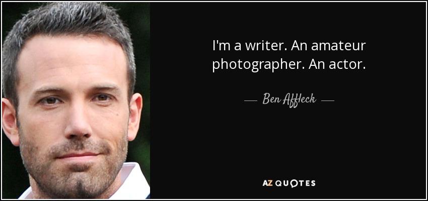 I'm a writer. An amateur photographer. An actor. - Ben Affleck