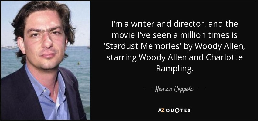 I'm a writer and director, and the movie I've seen a million times is 'Stardust Memories' by Woody Allen, starring Woody Allen and Charlotte Rampling. - Roman Coppola