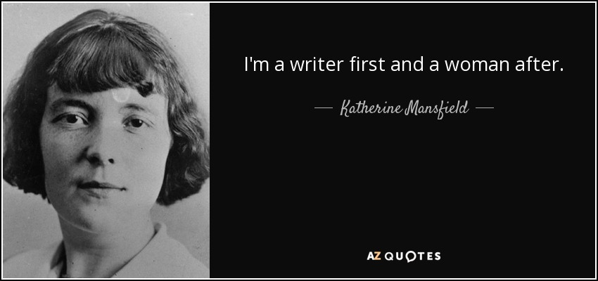 I'm a writer first and a woman after. - Katherine Mansfield