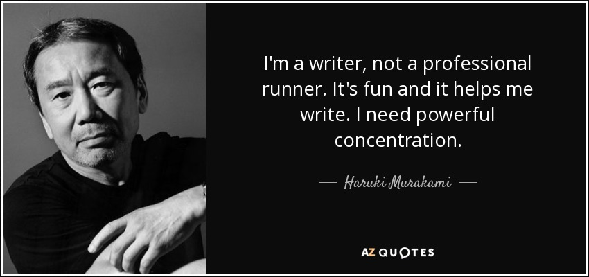 I'm a writer, not a professional runner. It's fun and it helps me write. I need powerful concentration. - Haruki Murakami