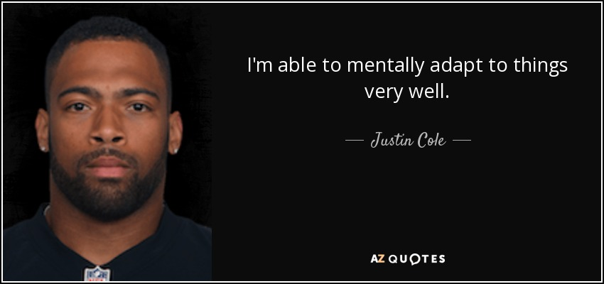 I'm able to mentally adapt to things very well. - Justin Cole