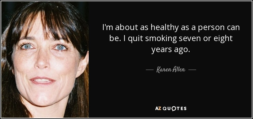 I'm about as healthy as a person can be. I quit smoking seven or eight years ago. - Karen Allen