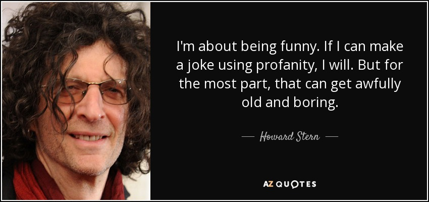 I'm about being funny. If I can make a joke using profanity, I will. But for the most part, that can get awfully old and boring. - Howard Stern