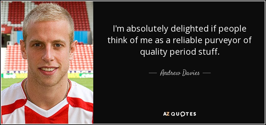 I'm absolutely delighted if people think of me as a reliable purveyor of quality period stuff. - Andrew Davies
