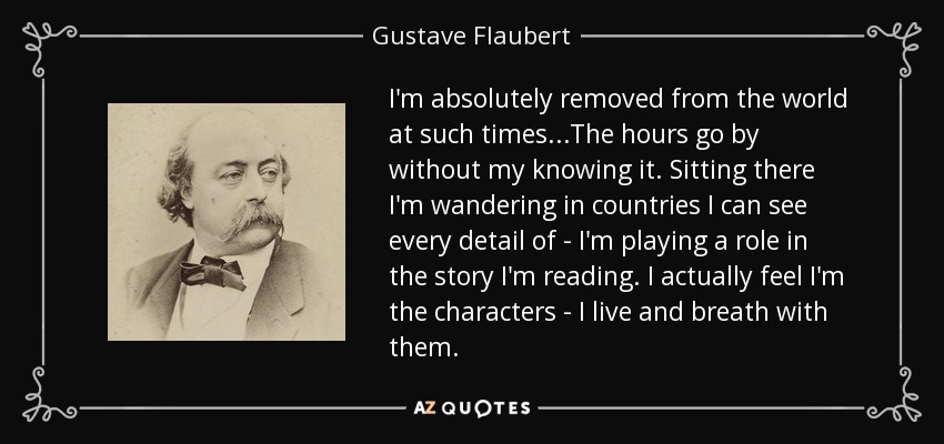 I'm absolutely removed from the world at such times...The hours go by without my knowing it. Sitting there I'm wandering in countries I can see every detail of - I'm playing a role in the story I'm reading. I actually feel I'm the characters - I live and breath with them. - Gustave Flaubert