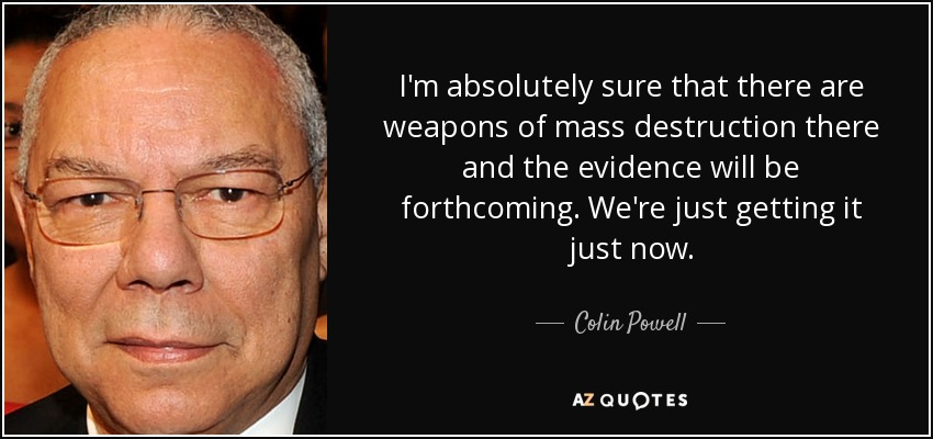 I'm absolutely sure that there are weapons of mass destruction there and the evidence will be forthcoming. We're just getting it just now. - Colin Powell