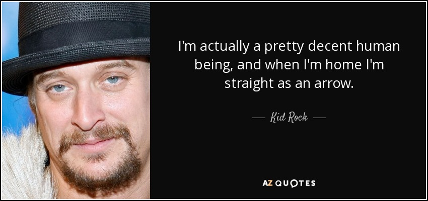 I'm actually a pretty decent human being, and when I'm home I'm straight as an arrow. - Kid Rock