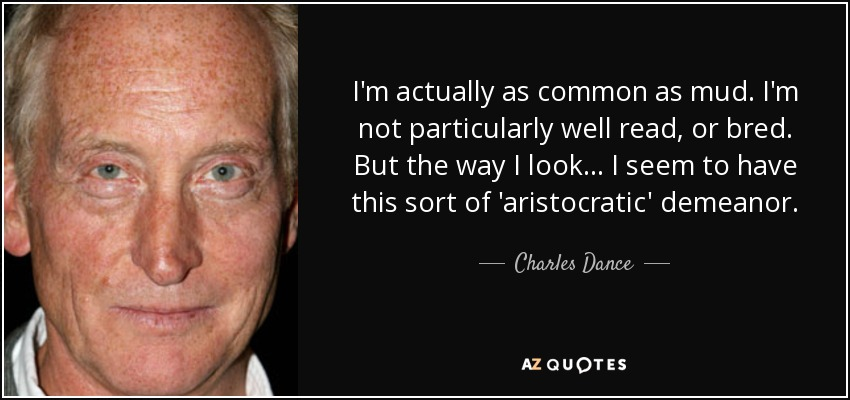 I'm actually as common as mud. I'm not particularly well read, or bred. But the way I look... I seem to have this sort of 'aristocratic' demeanor. - Charles Dance