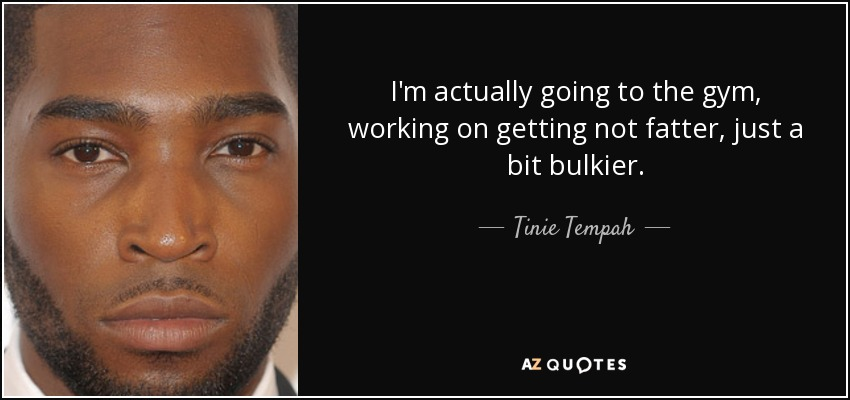 I'm actually going to the gym, working on getting not fatter, just a bit bulkier. - Tinie Tempah