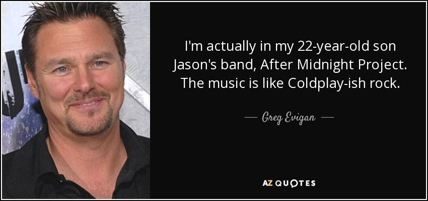 I'm actually in my 22-year-old son Jason's band, After Midnight Project. The music is like Coldplay-ish rock. - Greg Evigan
