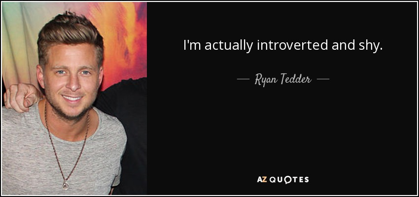 I'm actually introverted and shy. - Ryan Tedder