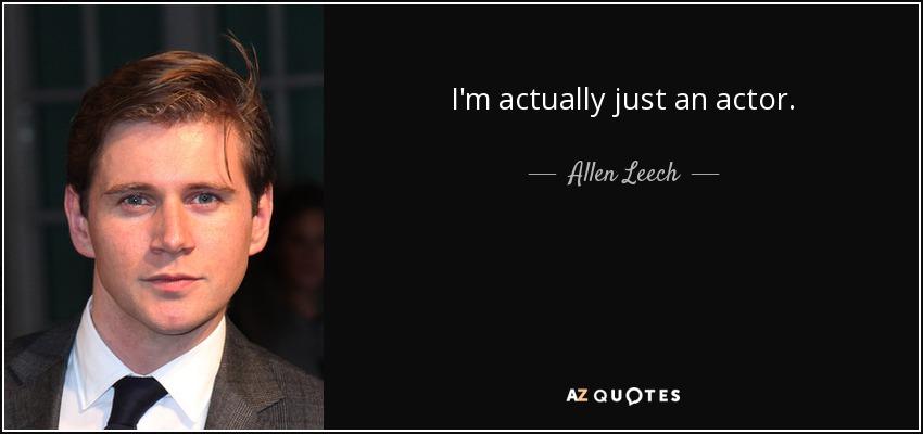 I'm actually just an actor. - Allen Leech