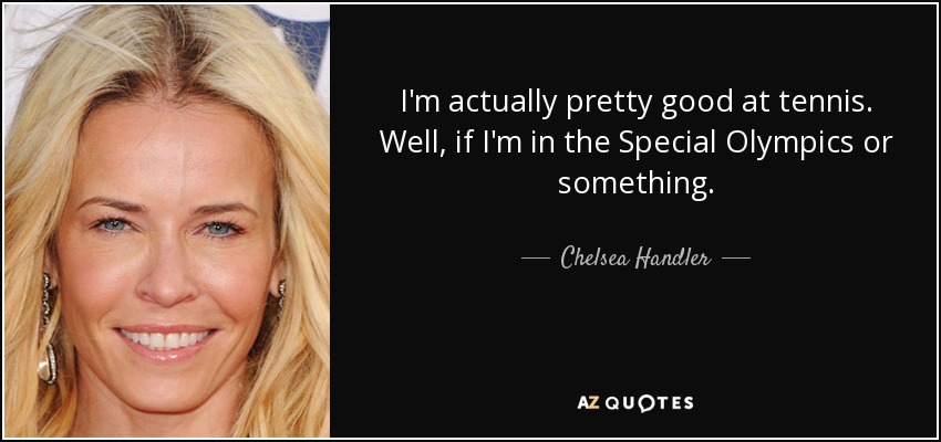 I'm actually pretty good at tennis. Well, if I'm in the Special Olympics or something. - Chelsea Handler