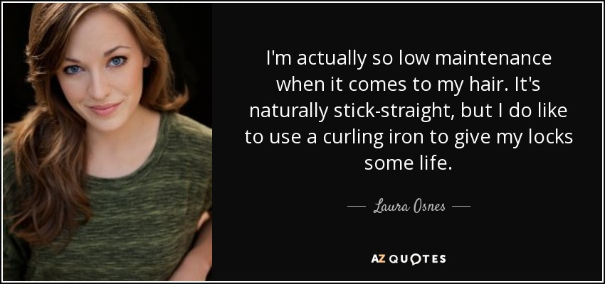 I'm actually so low maintenance when it comes to my hair. It's naturally stick-straight, but I do like to use a curling iron to give my locks some life. - Laura Osnes