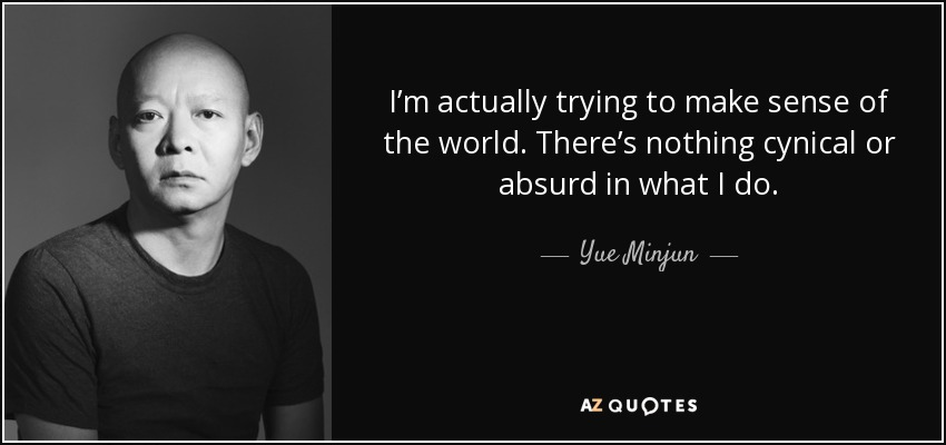 I'm actually trying to make sense of the world. There's nothing cynical or absurd in what I do. - Yue Minjun