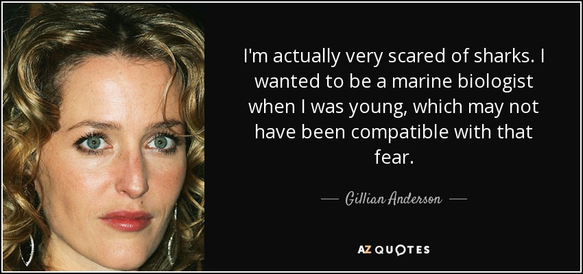 I'm actually very scared of sharks. I wanted to be a marine biologist when I was young, which may not have been compatible with that fear. - Gillian Anderson
