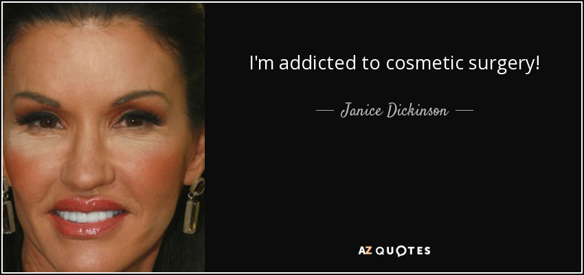I'm addicted to cosmetic surgery! - Janice Dickinson